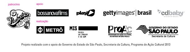 Patrocínio Itubaína Retrô - Apoio BossaNovaFilms, PlayTV, Getty Images Brasil, CD Baby - Realização Metrô, MIS, Proac, Governo do Estado de São Paulo